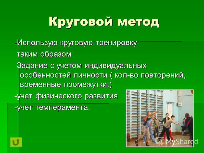 Круговой метод -Использую круговую тренировку -Использую круговую тренировку таким образом таким образом Задание с учетом индивидуальных особенностей личности ( кол-во повторений, временные промежутки.) Задание с учетом индивидуальных особенностей ли