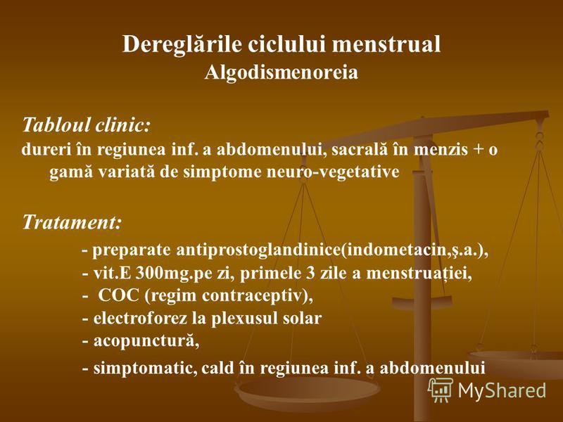Dereglările ciclului menstrual Algodismenoreia Tabloul clinic: dureri în regiunea inf. a abdomenului, sacrală în menzis + o gamă variată de simptome neuro-vegetative Tratament: - preparate antiprostoglandinice(indometacin,ş.a.), - vit.E 300mg.pe zi,