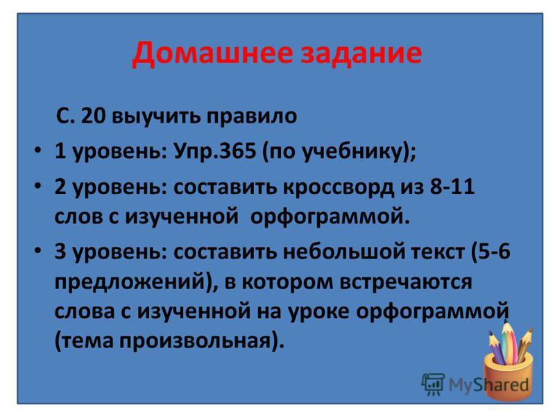 Домашнее задание С. 20 выучить правило 1 уровень: Упр.365 (по учебнику); 2 уровень: составить кроссворд из 8-11 слов с изученной орфограммой. 3 уровень: составить небольшой текст (5-6 предложений), в котором встречаются слова с изученной на уроке орф