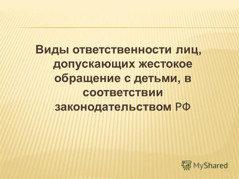 Виды ответственности лиц, допускающих жестокое обращение с детьми, в соответствии законодательством РФ