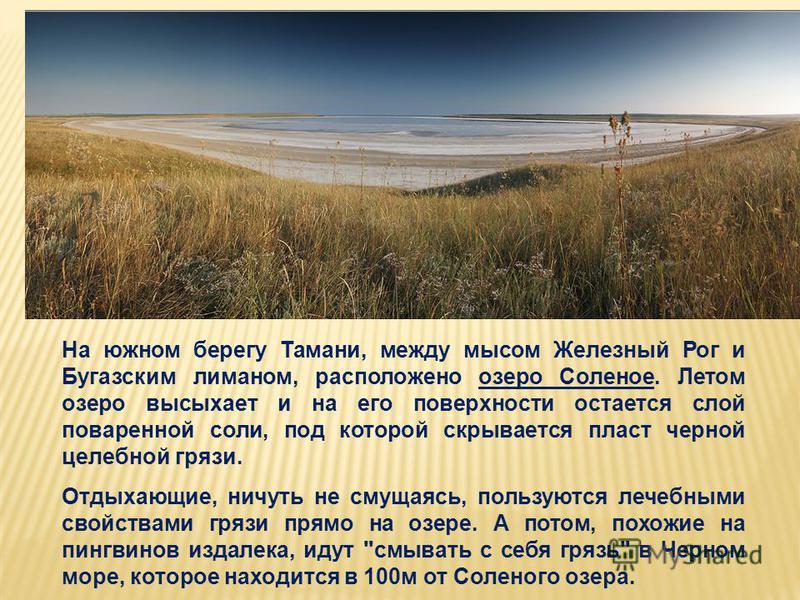 На южном берегу Тамани, между мысом Железный Рог и Бугазским лиманом, расположено озеро Соленое. Летом озеро высыхает и на его поверхности остается слой поваренной соли, под которой скрывается пласт черной целебной грязи. Отдыхающие, ничуть не смущая