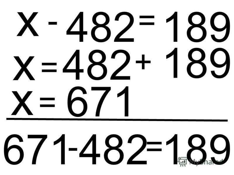 482 - х = 189 х = 482 + 189 х = 671 671 - 482 = 189