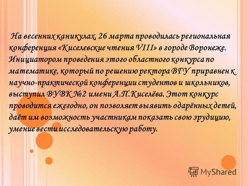 На весенних каникулах, 26 марта проводилась региональная конференция «Киселевские чтения VIII» в городе Воронеже. Инициатором проведения этого областного конкурса по математике, который по решению ректора ВГУ приравнен к научно-практической конференц