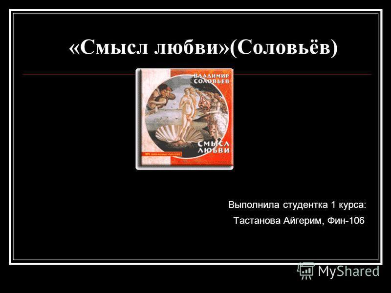 «Смысл любви»(Соловьёв) Выполнила студентка 1 курса: Тастанова Айгерим, Фин-106