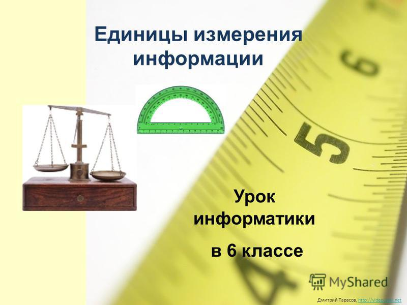 Единицы измерения информации Дмитрий Тарасов, http://videouroki.nethttp://videouroki.net Урок информатики в 6 классе