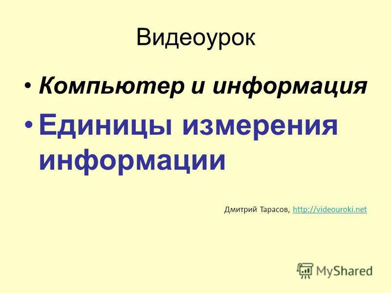 Видеоурок Компьютер и информация Единицы измерения информации Дмитрий Тарасов, http://videouroki.nethttp://videouroki.net