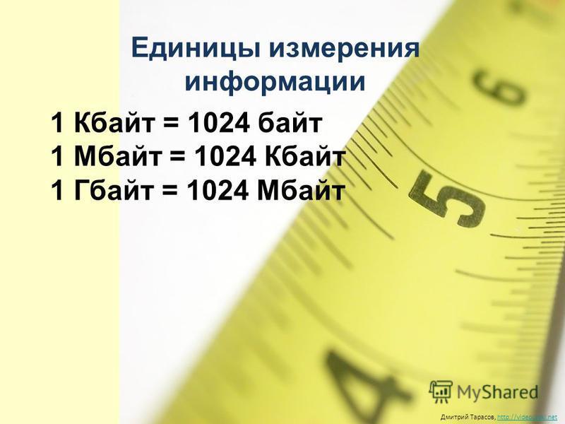 Единицы измерения информации Дмитрий Тарасов, http://videouroki.nethttp://videouroki.net 1 Кбайт = 1024 байт 1 Mбайт = 1024 Кбайт 1 Гбайт = 1024 Мбайт