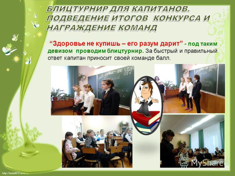 http://linda6035.ucoz.ru/ Здоровье не купишь – его разум дарит - под таким девизом проводим блицтурнир. За быстрый и правильный ответ капитан приносит своей команде балл.