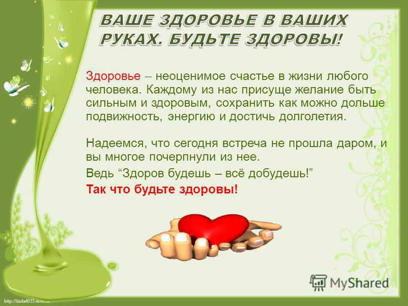 http://linda6035.ucoz.ru/ Здоровье – неоценимое счастье в жизни любого человека. Каждому из нас присуще желание быть сильным и здоровым, сохранить как можно дольше подвижность, энергию и достичь долголетия. Надеемся, что сегодня встреча не прошла дар