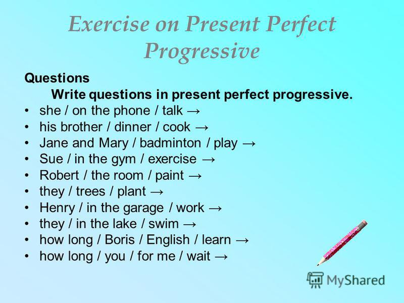 Exercise on Present Perfect Progressive Questions Write questions in present perfect progressive. she / on the phone / talk his brother / dinner / cook Jane and Mary / badminton / play Sue / in the gym / exercise Robert / the room / paint they / tree