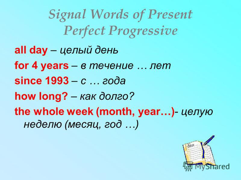 Signal Words of Present Perfect Progressive all day – целый день for 4 years – в течение … лет since 1993 – с … года how long? – как долго? the whole week (month, year…)- целую неделю (месяц, год …)