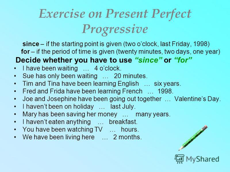 Exercise on Present Perfect Progressive since – if the starting point is given (two oclock, last Friday, 1998) for – if the period of time is given (twenty minutes, two days, one year) Decide whether you have to use since or for I have been waiting …