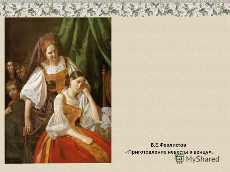 В.Е.Феклистов «Приготовление невесты к венцу».