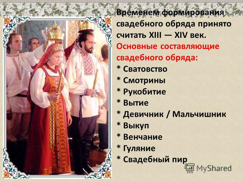 Временем формирования свадебного обряда принято считать XIII XIV век. Основные составляющие свадебного обряда: * Сватовство * Смотрины * Рукобитие * Вытие * Девичник / Мальчишник * Выкуп * Венчание * Гуляние * Свадебный пир