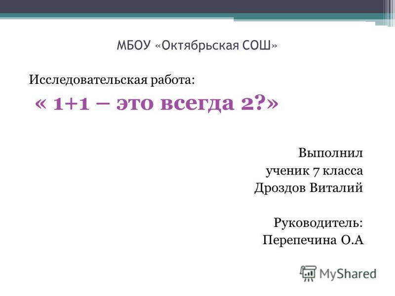 МБОУ «Октябрьская СОШ» Исследовательская работа: « 1+1 – это всегда 2?» Выполнил ученик 7 класса Дроздов Виталий Руководитель: Перепечина О.А