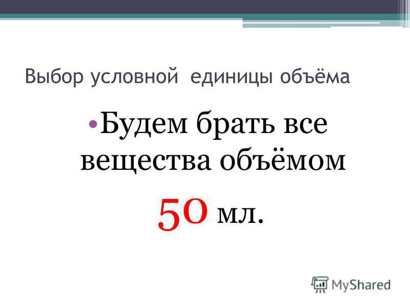 Выбор условной единицы объёма Будем брать все вещества объёмом 50 мл.