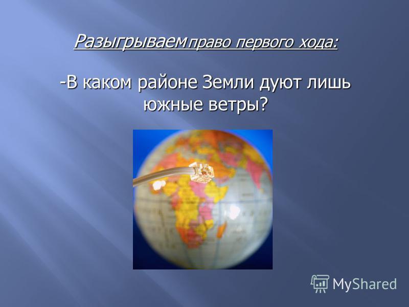 Разыгрываем право первого хода: -В каком районе Земли дуют лишь южные ветры?