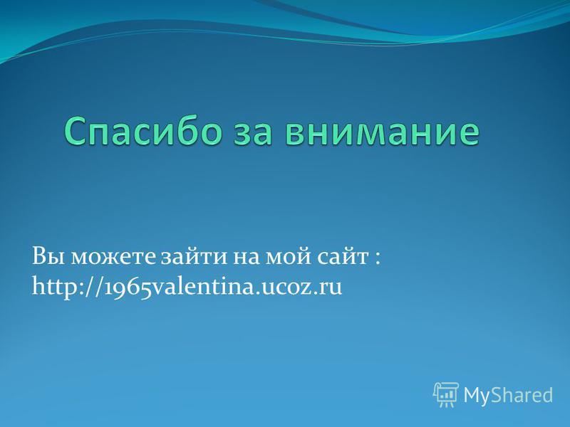 Вы можете зайти на мой сайт : http://1965valentina.ucoz.ru