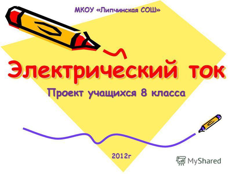 Электрический ток Проект учащихся 8 класса 2012 г 2012 г МКОУ «Липчинская СОШ»