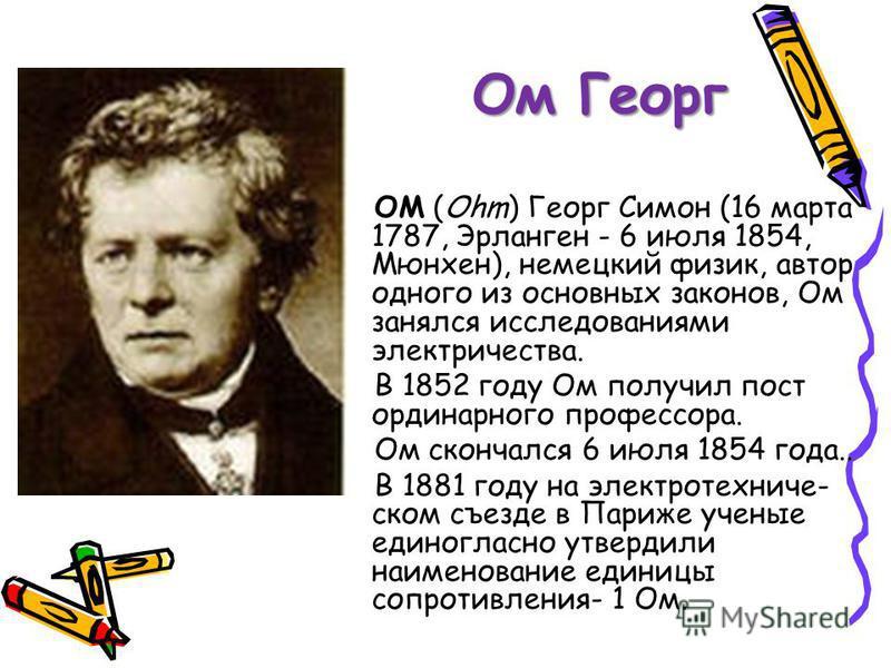 Ом Георг ОМ (Ohm) Георг Симон (16 марта 1787, Эрланген - 6 июля 1854, Мюнхен), немецкий физик, автор одного из основных законов, Ом занялся исследованиями электричества. В 1852 году Ом получил пост ординарного профессора. Ом скончался 6 июля 1854 год