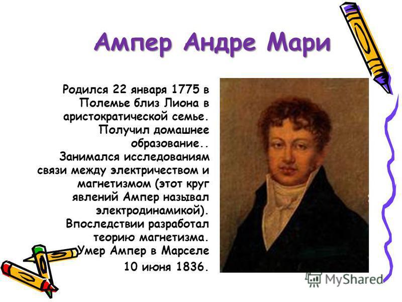 Ампер Андре Мари Родился 22 января 1775 в Полемье близ Лиона в аристократической семье. Получил домашнее образование.. Занимался исследованиям связи между электричеством и магнетизмом (этот круг явлений Ампер называл электродинамикой). Впоследствии р