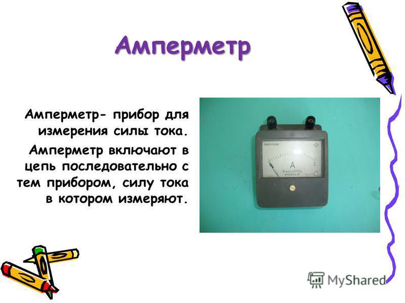 Амперметр Амперметр- прибор для измерения силы тока. Амперметр включают в цепь последовательно с тем прибором, силу тока в котором измеряют.