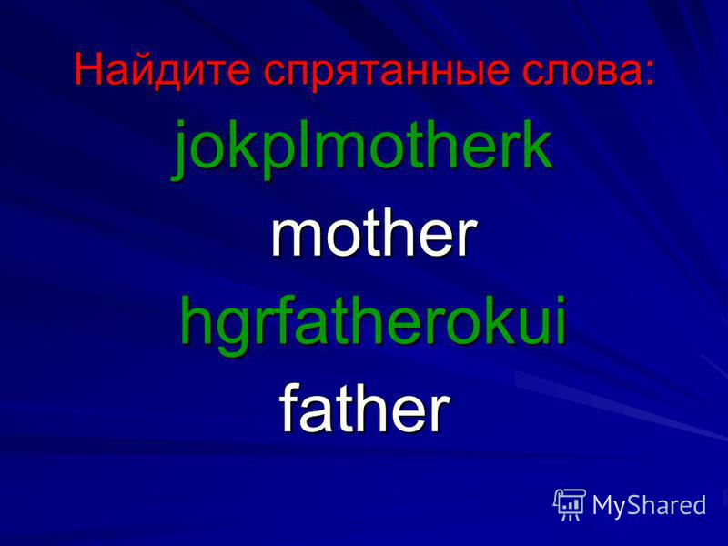 Найдите спрятанные слова: jokplmotherk mother mother hgrfatherokui hgrfatherokuifather