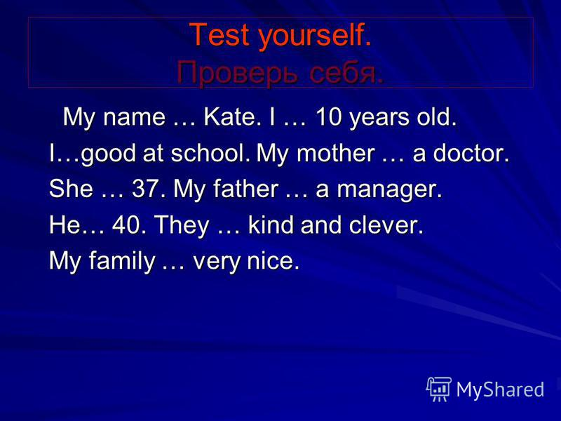 Test yourself. Проверь себя. My name … Kate. I … 10 years old. My name … Kate. I … 10 years old. I…good at school. My mother … a doctor. I…good at school. My mother … a doctor. She … 37. My father … a manager. She … 37. My father … a manager. He… 40.