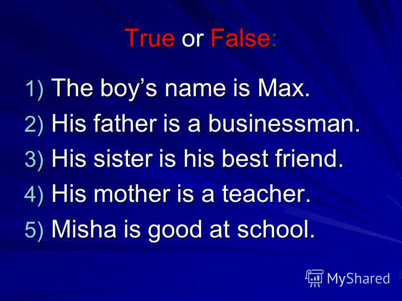 True or False: 1) The boys name is Max. 2) His father is a businessman. 3) His sister is his best friend. 4) His mother is a teacher. 5) Misha is good at school.
