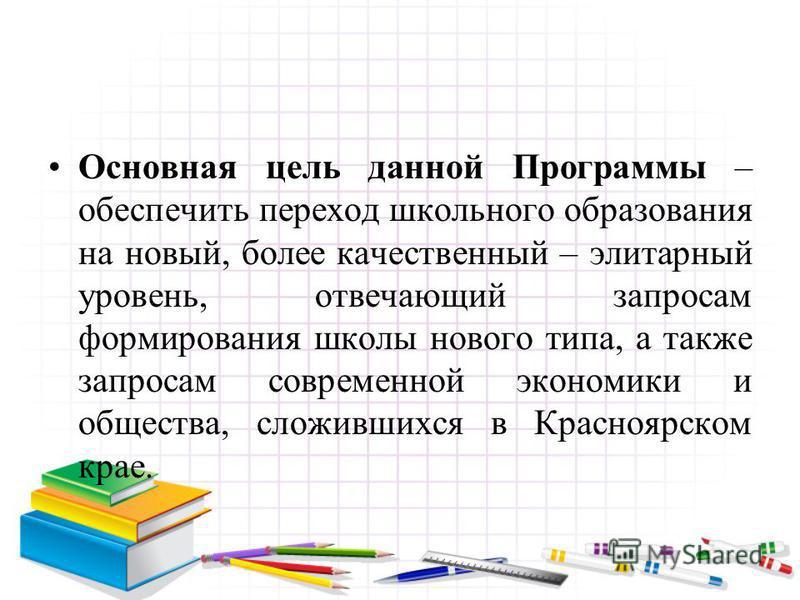 Основная цель данной Программы – обеспечить переход школьного образования на новый, более качественный – элитарный уровень, отвечающий запросам формирования школы нового типа, а также запросам современной экономики и общества, сложившихся в Красноярс