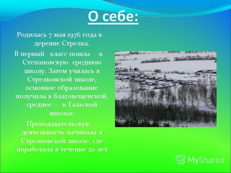 О себе: Родилась 7 мая 1976 года в деревне Стрелка. В первый класс пошла в Степановскую среднюю школу. Затем училась в Стрелковской школе, основное образование получила в Благовещенской, среднее в Тальской школах. Преподавательскую деятельность начин