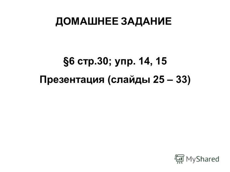 ДОМАШНЕЕ ЗАДАНИЕ §6 стр.30; упр. 14, 15 Презентация (слайды 25 – 33)