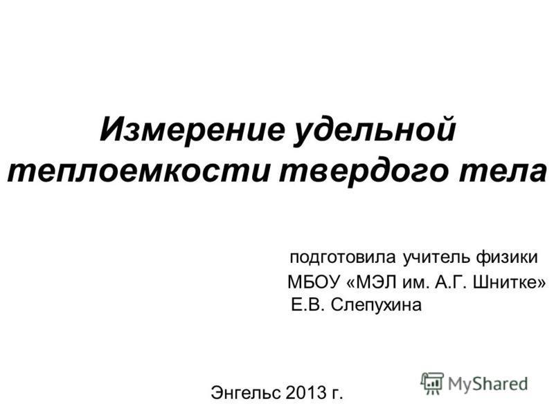 Измерение удельной теплоемкости твердого тела подготовила учитель физики МБОУ «МЭЛ им. А.Г. Шнитке» Е.В. Слепухина Энгельс 2013 г.