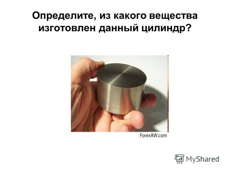 Определите, из какого вещества изготовлен данный цилиндр?