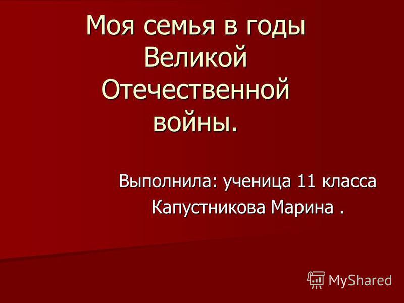 Моя семья в годы Великой Отечественной войны. Выполнила: ученица 11 класса Капустникова Марина.
