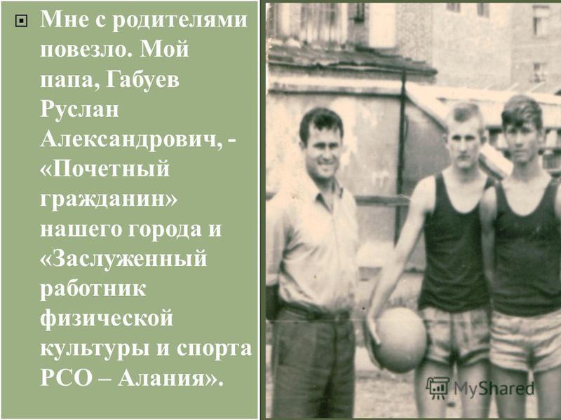 Мне с родителями повезло. Мой папа, Габуев Руслан Александрович, - «Почетный гражданин» нашего города и «Заслуженный работник физической культуры и спорта РСО – Алания».