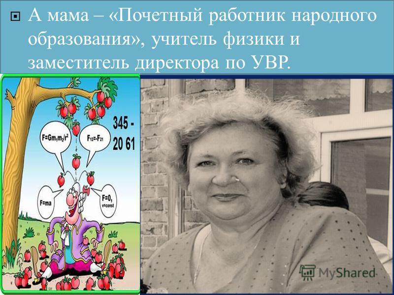 А мама – «Почетный работник народного образования», учитель физики и заместитель директора по УВР.