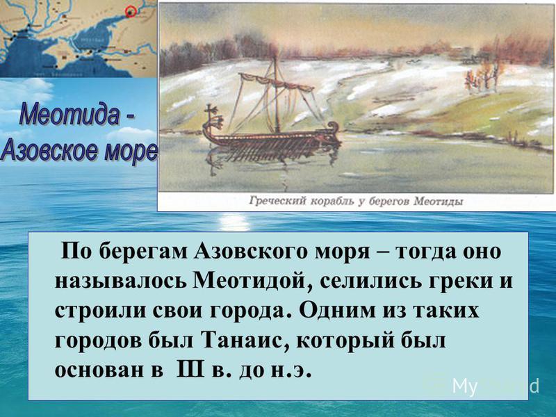 По берегам Азовского моря – тогда оно называлось Меотидой, селились греки и строили свои города. Одним из таких городов был Танаис, который был основан в III в. до н. э.