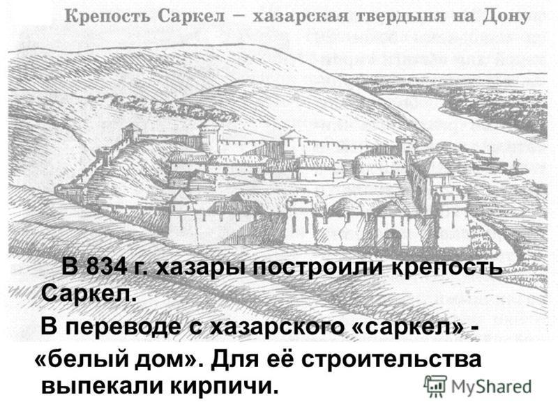 В 834 г. хазары построили крепость Саркел. В переводе с хазарского «саркел» - «белый дом». Для её строительства выпекали кирпичи.