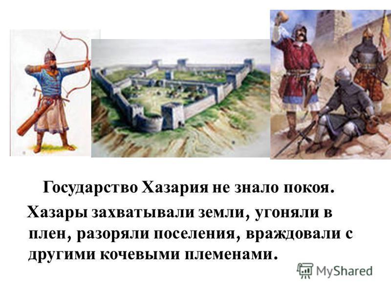 Государство Хазария не знало покоя. Хазары захватывали земли, угоняли в плен, разоряли поселения, враждовали с другими кочевыми племенами.