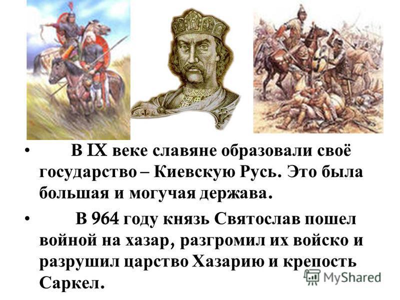 В IX веке славяне образовали своё государство – Киевскую Русь. Это была большая и могучая держава. В 964 году князь Святослав пошел войной на хазар, разгромил их войско и разрушил царство Хазарию и крепость Саркел.