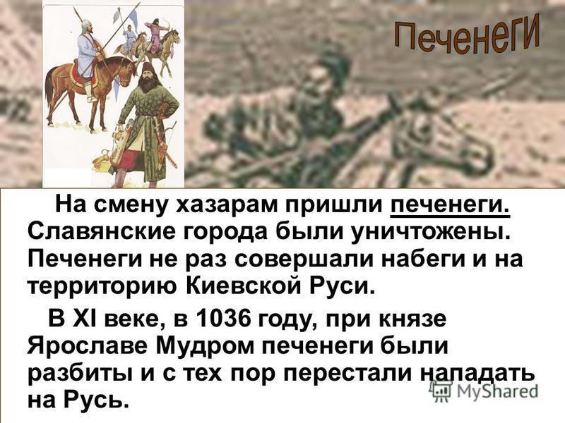 На смену хазарам пришли печенеги. Славянские города были уничтожены. Печенеги не раз совершали набеги и на территорию Киевской Руси. В XI веке, в 1036 году, при князе Ярославе Мудром печенеги были разбиты и с тех пор перестали нападать на Русь.