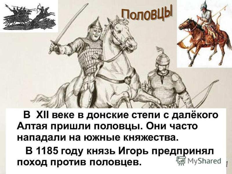В XII веке в донские степи с далёкого Алтая пришли половцы. Они часто нападали на южные княжества. В 1185 году князь Игорь предпринял поход против половцев.