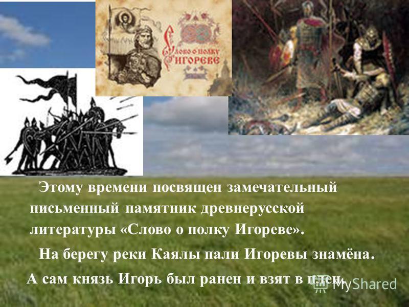 Этому времени посвящен замечательный письменный памятник древнерусской литературы « Слово о полку Игореве ». На берегу реки Каялы пали Игоревы знамёна. А сам князь Игорь был ранен и взят в плен.