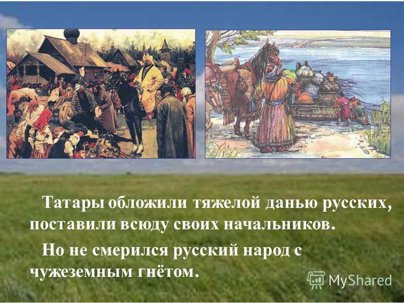 Татары обложили тяжелой данью русских, поставили всюду своих начальников. Но не смерился русский народ с чужеземным гнётом.