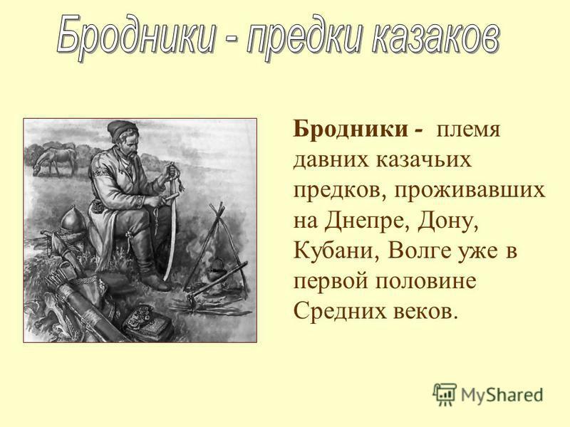 Бродники - племя давних казачьих предков, проживавших на Днепре, Дону, Кубани, Волге уже в первой половине Средних веков.