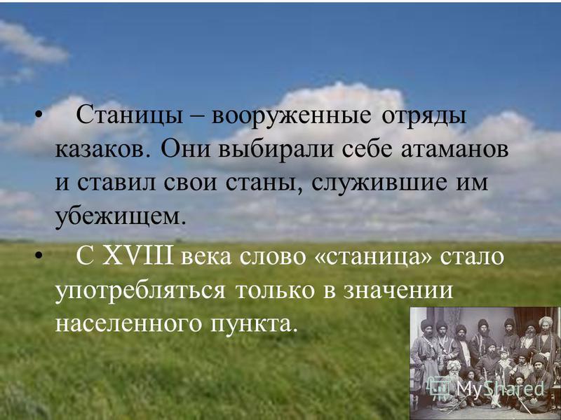 Станицы – вооруженные отряды казаков. Они выбирали себе атаманов и ставил свои станы, служившие им убежищем. С XVIII века слово « станица » стало употребляться только в значении населенного пункта.