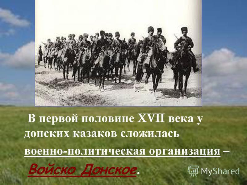В первой половине XVII века у донских казаков сложилась военно - политическая организация – Войско Донское.