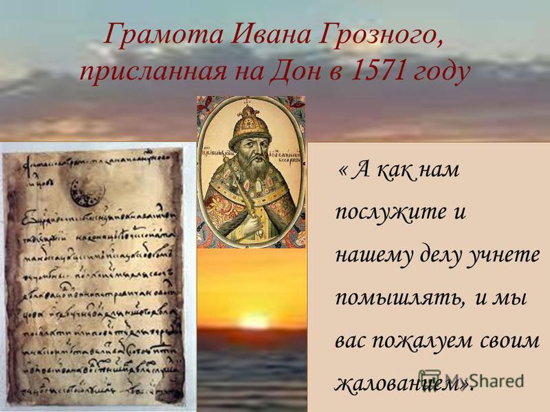 Грамота Ивана Грозного, присланная на Дон в 1571 году « А как нам послужите и нашему делу учнете помышлять, и мы вас пожалуем своим жалованием».