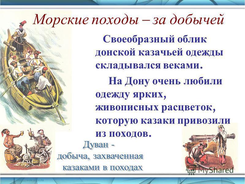 Морские походы – за добычей Своеобразный облик донской казачьей одежды складывался веками. На Дону очень любили одежду ярких, живописных расцветок, которую казаки привозили из походов.